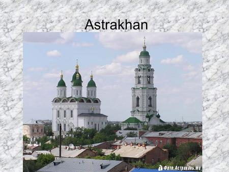 Astrakhan. Astrakhan is a unique place of the Lower Volga and the Northern Caspian region, the biggest trading centre on the Great Volga way; Russia's.