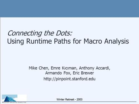 Winter Retreat - 2003 Connecting the Dots: Using Runtime Paths for Macro Analysis Mike Chen, Emre Kıcıman, Anthony Accardi, Armando Fox, Eric Brewer