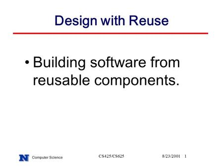 Computer Science CS425/CS6258/23/20011 Design with Reuse Building software from reusable components.