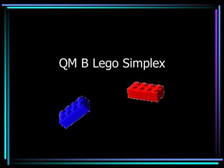 QM B Lego Simplex. Scenario You manufacture tables and chairs. Tables and chairs are manufactured from small and large bricks. Small brick Large brick.