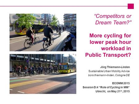 "Jörg Thiemann-Linden Sustainable Urban Mobility Advice büro thiemann-linden, Cologne DE ECOMM 2015 Session D:4 ""Role of Cycling in MM"" Utrecht, on May."