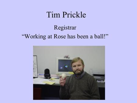 "Tim Prickle Registrar ""Working at Rose has been a ball!"""