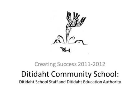 Ditidaht Community School: Ditidaht School Staff and Ditidaht Education Authority Creating Success 2011-2012.