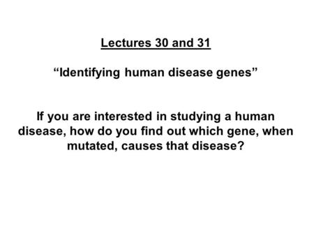 "Lectures 30 and 31 ""Identifying human disease genes"" If you are interested in studying a human disease, how do you find out which gene, when mutated, causes."