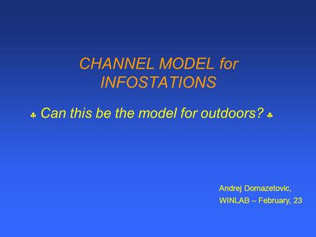 CHANNEL MODEL for INFOSTATIONS  Can this be the model for outdoors?  Andrej Domazetovic, WINLAB – February, 23.