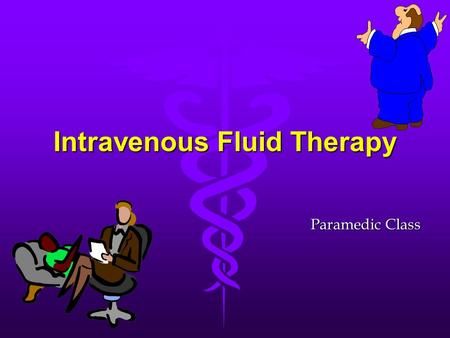 Intravenous Fluid Therapy Paramedic Class. 5 Purposes l Provide maintenance requirements for F&E l Replace previous losses l Replace concurrent losses.