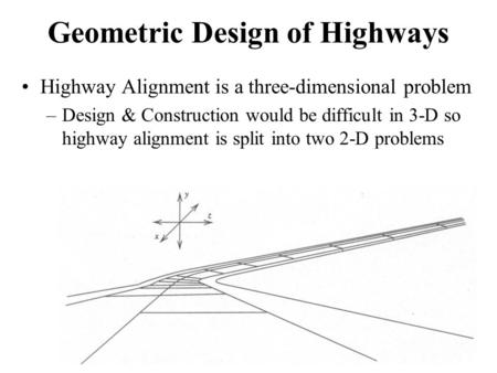 Geometric Design of Highways Highway Alignment is a three-dimensional problem –Design & Construction would be difficult in 3-D so highway alignment is.