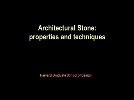 Architectural Stone: properties and techniques Harvard Graduate School of Design.