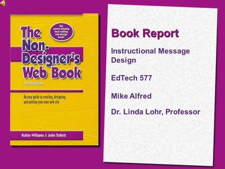 Book Report Instructional Message Design EdTech 577 Mike Alfred Dr. Linda Lohr, Professor.
