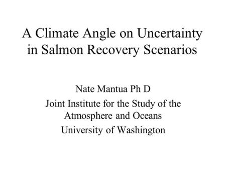 A Climate Angle on Uncertainty in Salmon Recovery Scenarios Nate Mantua Ph D Joint Institute for the Study of the Atmosphere and Oceans University of.