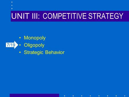 UNIT III: COMPETITIVE STRATEGY Monopoly Oligopoly Strategic Behavior 7/19.