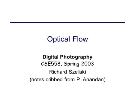 Optical Flow Digital Photography CSE558, Spring 2003 Richard Szeliski (notes cribbed from P. Anandan)