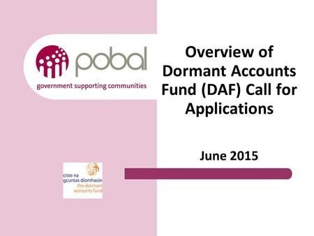 Overview of Dormant Accounts Fund (DAF) Call for Applications June 2015.
