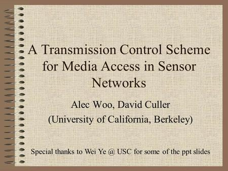A Transmission Control Scheme for Media Access in Sensor Networks Alec Woo, David Culler (University of California, Berkeley) Special thanks to Wei Ye.