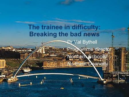The trainee in difficulty: Breaking the bad news Dr Val Bythell Programme director Northern Schools/ Northern Deanerty.