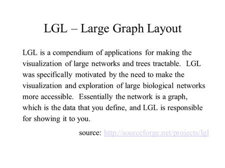 LGL – Large Graph Layout LGL is a compendium of applications for making the visualization of large networks and trees tractable. LGL was specifically motivated.