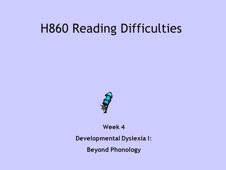 H860 Reading Difficulties Week 4 Developmental Dyslexia I: Beyond Phonology.