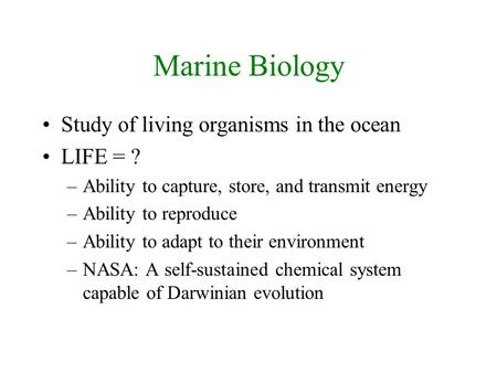 Marine Biology Study of living organisms in the ocean LIFE = ? –Ability to capture, store, and transmit energy –Ability to reproduce –Ability to adapt.