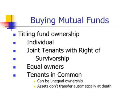 Buying Mutual Funds Titling fund ownership Individual Joint Tenants with Right of Survivorship Equal owners Tenants in Common Can be unequal ownership.