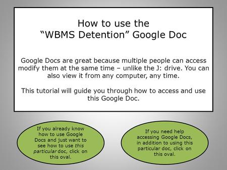 "How to use the ""WBMS Detention"" Google Doc Google Docs are great because multiple people can access modify them at the same time – unlike the J: drive."