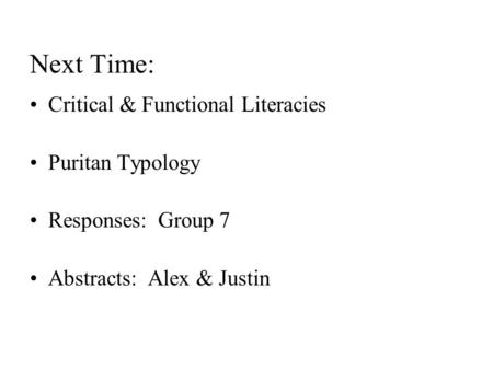 Next Time: Critical & Functional Literacies Puritan Typology Responses: Group 7 Abstracts: Alex & Justin.