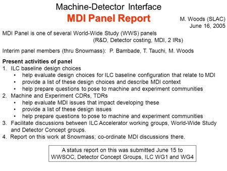 Machine-Detector Interface MDI Panel Report MDI Panel is one of several World-Wide Study (WWS) panels (R&D, Detector costing, MDI, 2 IRs) Interim panel.