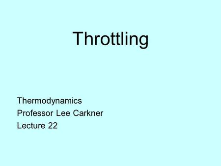 Throttling Thermodynamics Professor Lee Carkner Lecture 22.