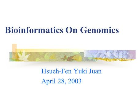 Bioinformatics On Genomics Hsueh-Fen Yuki Juan April 28, 2003.
