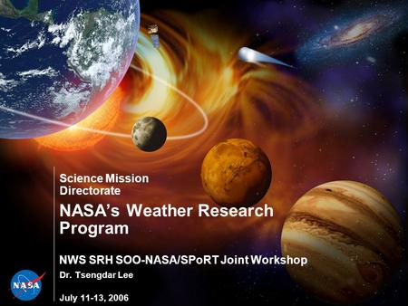 Science Mission Directorate NASA's Weather Research Program NWS SRH SOO-NASA/SPoRT Joint Workshop Dr. Tsengdar Lee July 11-13, 2006.