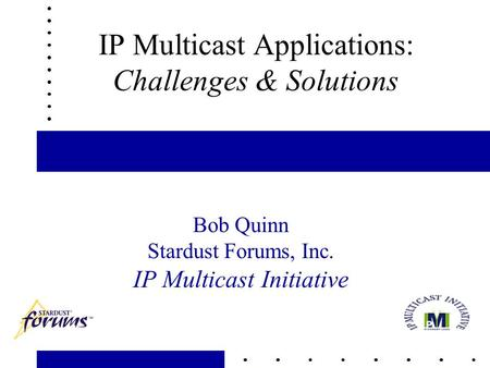 1 IP Multicast Applications: Challenges & Solutions Bob Quinn Stardust Forums, Inc. IP Multicast Initiative.