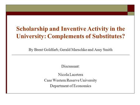 Scholarship and Inventive Activity in the University: Complements of Substitutes? By Brent Goldfarb, Gerald Marschke and Amy Smith Discussant: Nicola Lacetera.