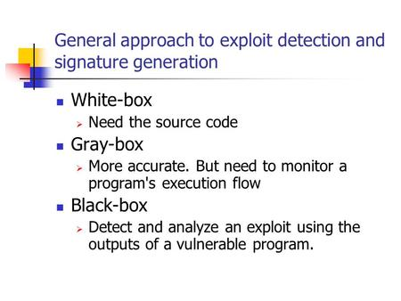 General approach to exploit detection and signature generation White-box  Need the source code Gray-box  More accurate. But need to monitor a program's.