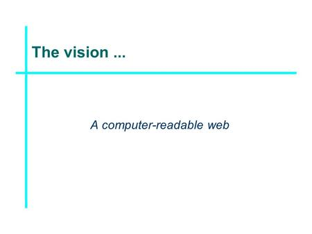 The vision... A computer-readable web. The technology... XML, RDF, OWL,...