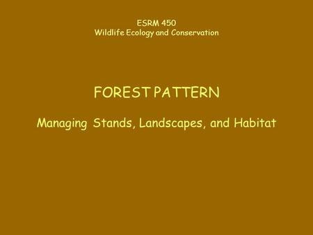 ESRM 450 Wildlife Ecology and Conservation FOREST PATTERN Managing Stands, Landscapes, and Habitat.