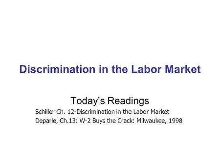 Discrimination in the Labor Market Today's Readings Schiller Ch. 12-Discrimination in the Labor Market Deparle, Ch.13: W-2 Buys the Crack: Milwaukee, 1998.