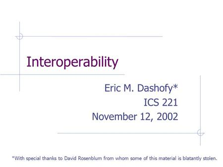 Interoperability Eric M. Dashofy* ICS 221 November 12, 2002 *With special thanks to David Rosenblum from whom some of this material is blatantly stolen.