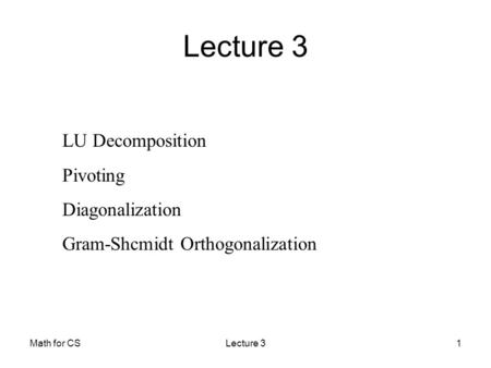 Math for CSLecture 31 LU Decomposition Pivoting Diagonalization Gram-Shcmidt Orthogonalization Lecture 3.