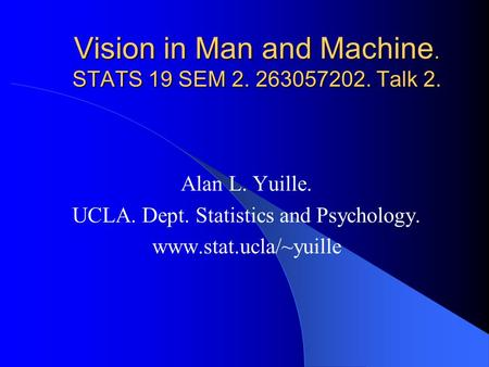 Vision in Man and Machine. STATS 19 SEM 2. 263057202. Talk 2. Alan L. Yuille. UCLA. Dept. Statistics and Psychology. www.stat.ucla/~yuille.