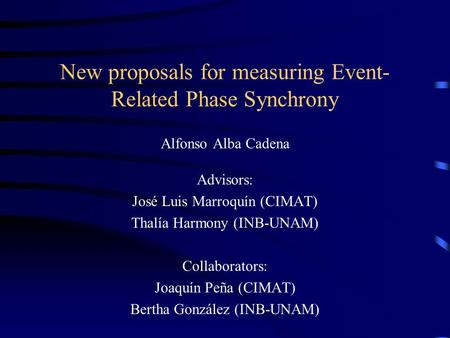 New proposals for measuring Event- Related Phase Synchrony Alfonso Alba Cadena Advisors: José Luis Marroquín (CIMAT) Thalía Harmony (INB-UNAM) Collaborators: