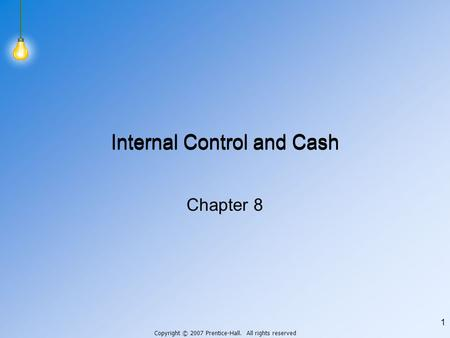Copyright © 2007 Prentice-Hall. All rights reserved 1 Internal Control and Cash Chapter 8.