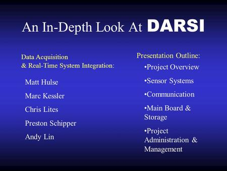 An In-Depth Look At DARSI Matt Hulse Marc Kessler Chris Lites Preston Schipper Andy Lin Project Overview Sensor Systems Communication Main Board & Storage.