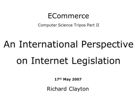 ECommerce Computer Science Tripos Part II An International Perspective on Internet Legislation 17 th May 2007 Richard Clayton.