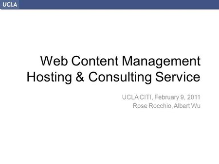 Web Content Management Hosting & Consulting Service UCLA CITI, February 9, 2011 Rose Rocchio, Albert Wu.