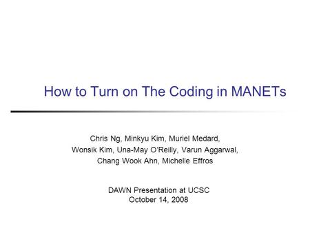 How to Turn on The Coding in MANETs Chris Ng, Minkyu Kim, Muriel Medard, Wonsik Kim, Una-May O'Reilly, Varun Aggarwal, Chang Wook Ahn, Michelle Effros.