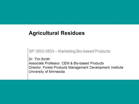 Agricultural Residues Dr. Tim Smith Associate Professor, CEM & Bio-based Products Director, Forest Products Management Development Institute University.