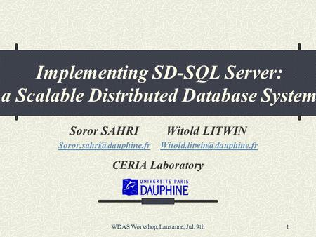 WDAS Workshop, Lausanne, Jul. 9th1 Implementing SD-SQL Server: a Scalable Distributed Database System Soror SAHRI Witold LITWIN