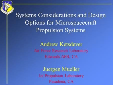 Systems Considerations and Design Options for Microspacecraft Propulsion Systems Andrew Ketsdever Air Force Research Laboratory Edwards AFB, CA Juergen.