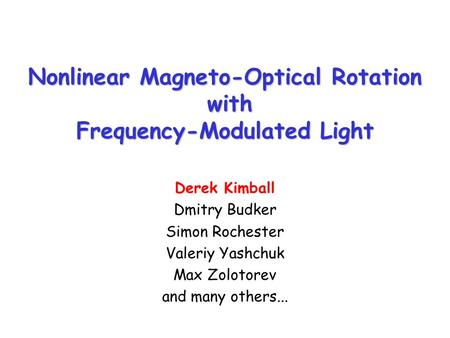 Nonlinear Magneto-Optical Rotation with Frequency-Modulated Light Derek Kimball Dmitry Budker Simon Rochester Valeriy Yashchuk Max Zolotorev and many others...