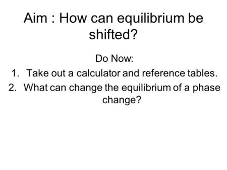 Aim : How can equilibrium be shifted? Do Now: 1.Take out a calculator and reference tables. 2.What can change the equilibrium of a phase change?