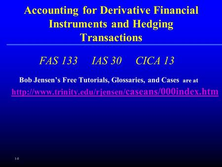 1-0 FAS 133 IAS 30 CICA 13 Bob Jensen's Free Tutorials, Glossaries, and Cases are at  caseans/000index.htm